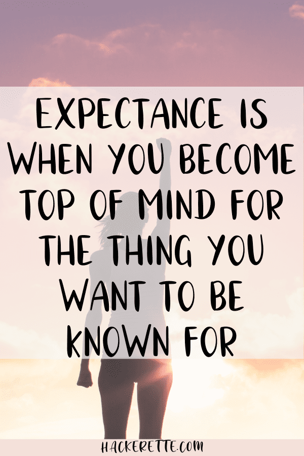 expectancy is when you become top of mind for the thing you want to be known for