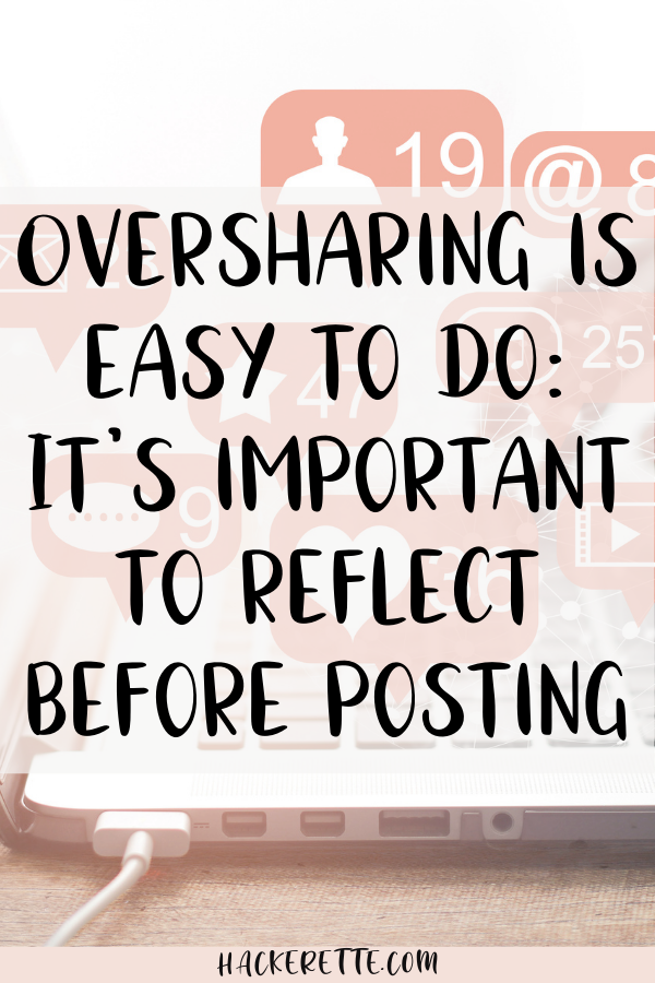 oversharing is easy to do - it's important to reflect before posting
