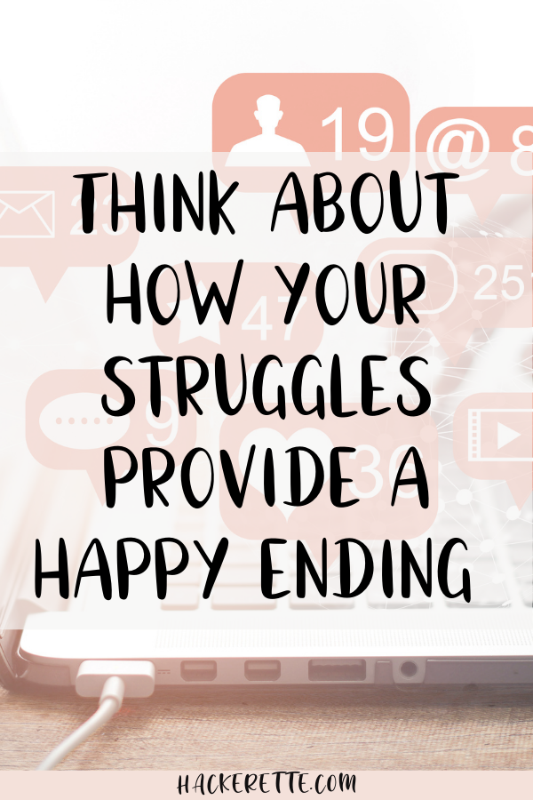 Think about how your struggles provide a happy ending