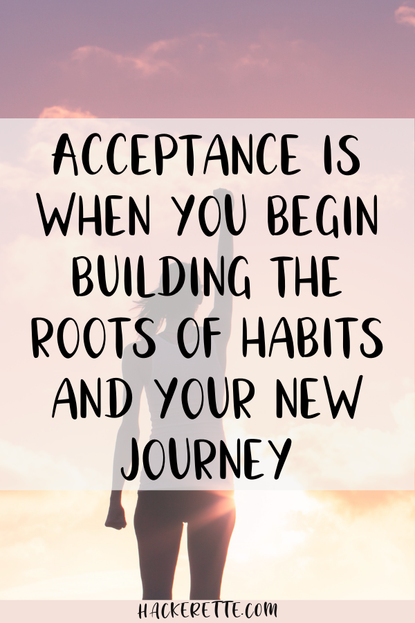 acceptance is when you begin building the roots of habits and your new journey