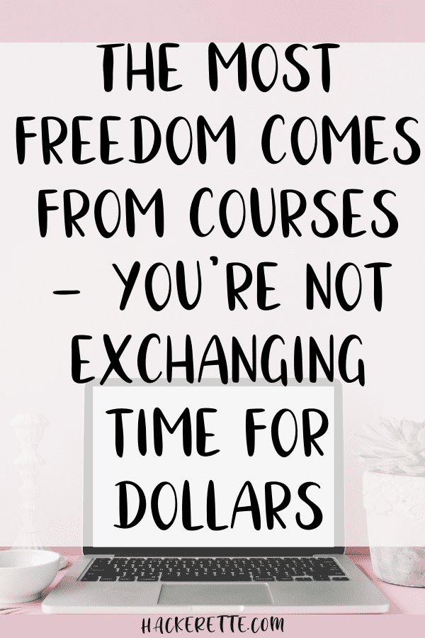 The most freedom comes from courses - you're not exchanging time for dollars